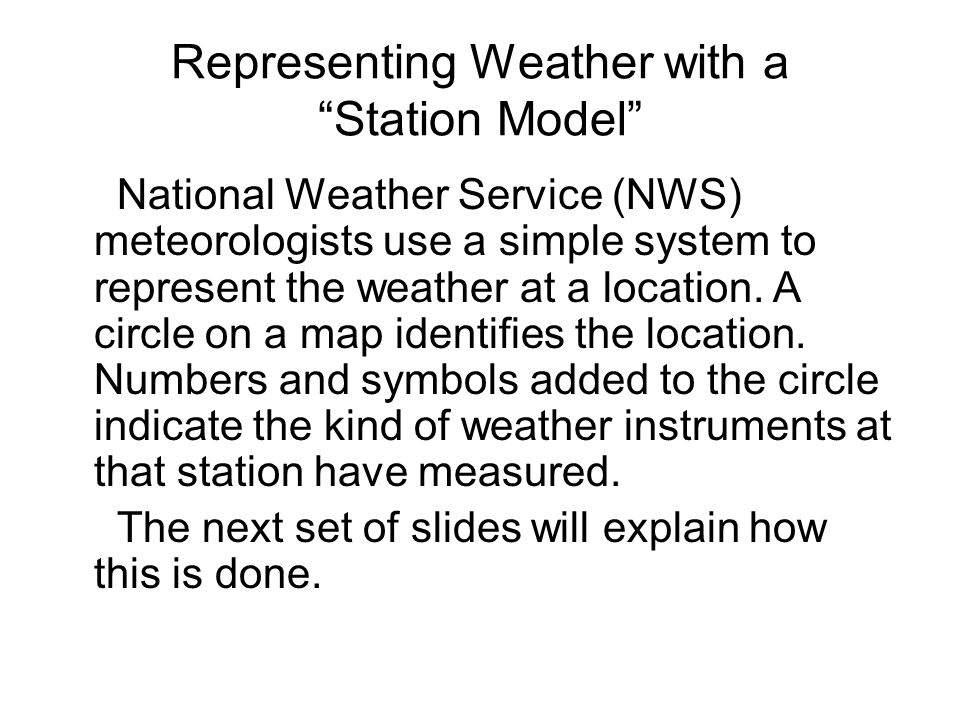 Representing Weather with a Station Model National Weather Service (NWS) meteorologists use a simple system to represent the weather at a location.