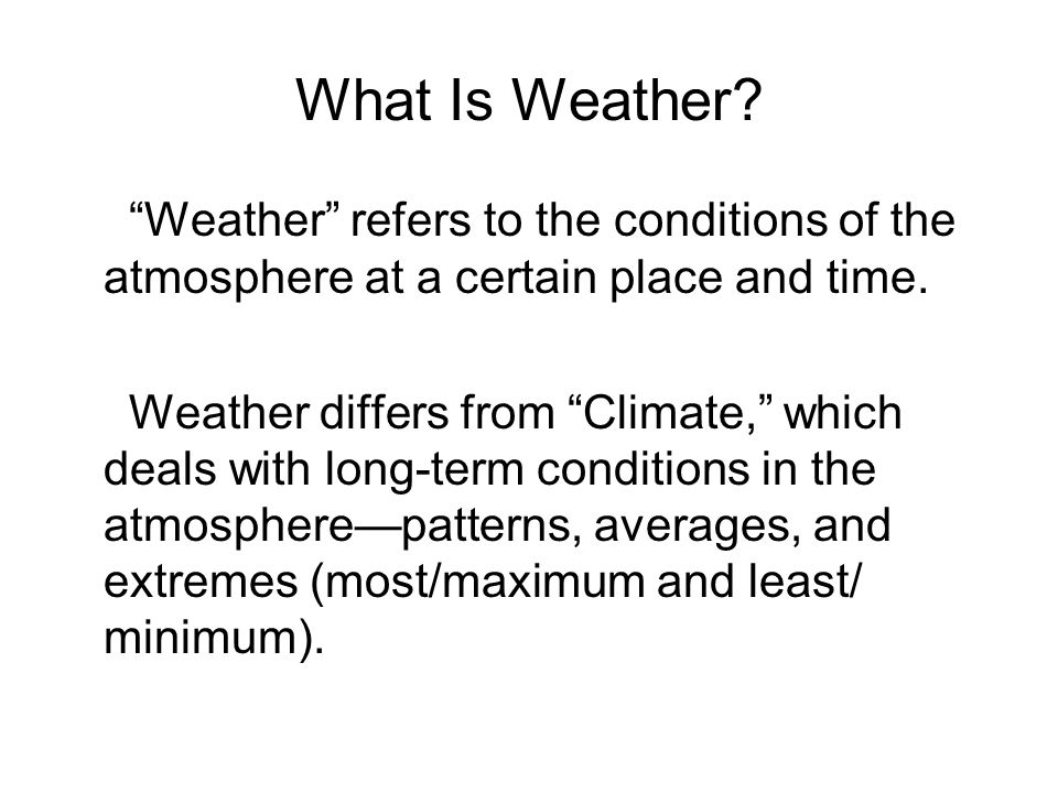 What Is Weather. Weather refers to the conditions of the atmosphere at a certain place and time.