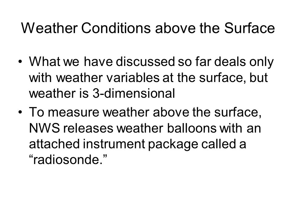Weather Conditions above the Surface What we have discussed so far deals only with weather variables at the surface, but weather is 3-dimensional To measure weather above the surface, NWS releases weather balloons with an attached instrument package called a radiosonde.