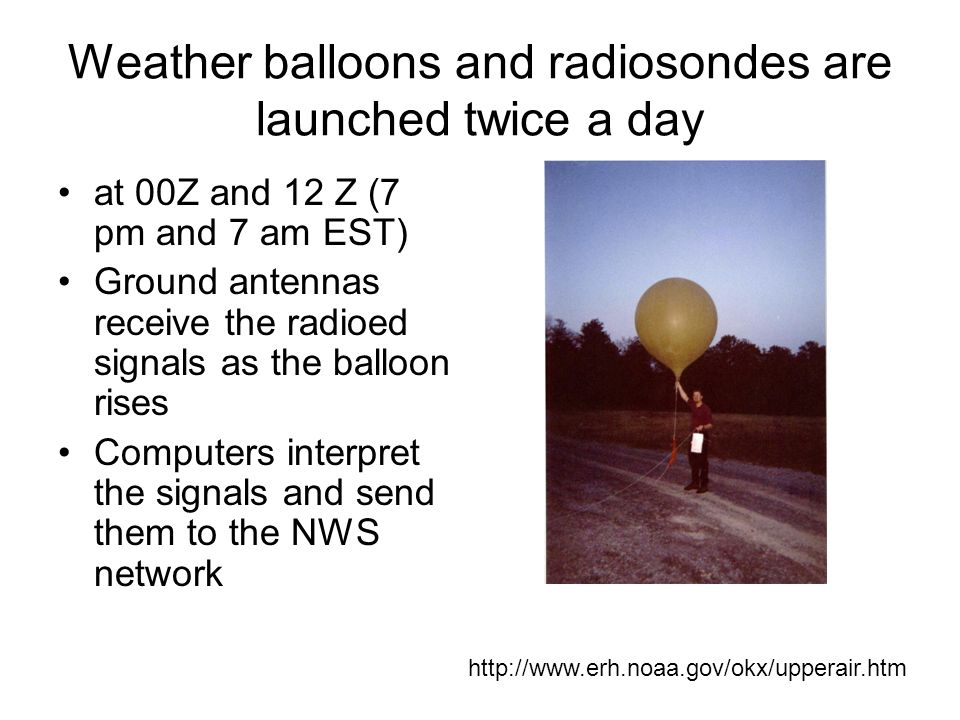 Weather balloons and radiosondes are launched twice a day at 00Z and 12 Z (7 pm and 7 am EST) Ground antennas receive the radioed signals as the balloon rises Computers interpret the signals and send them to the NWS network http://www.erh.noaa.gov/okx/upperair.htm