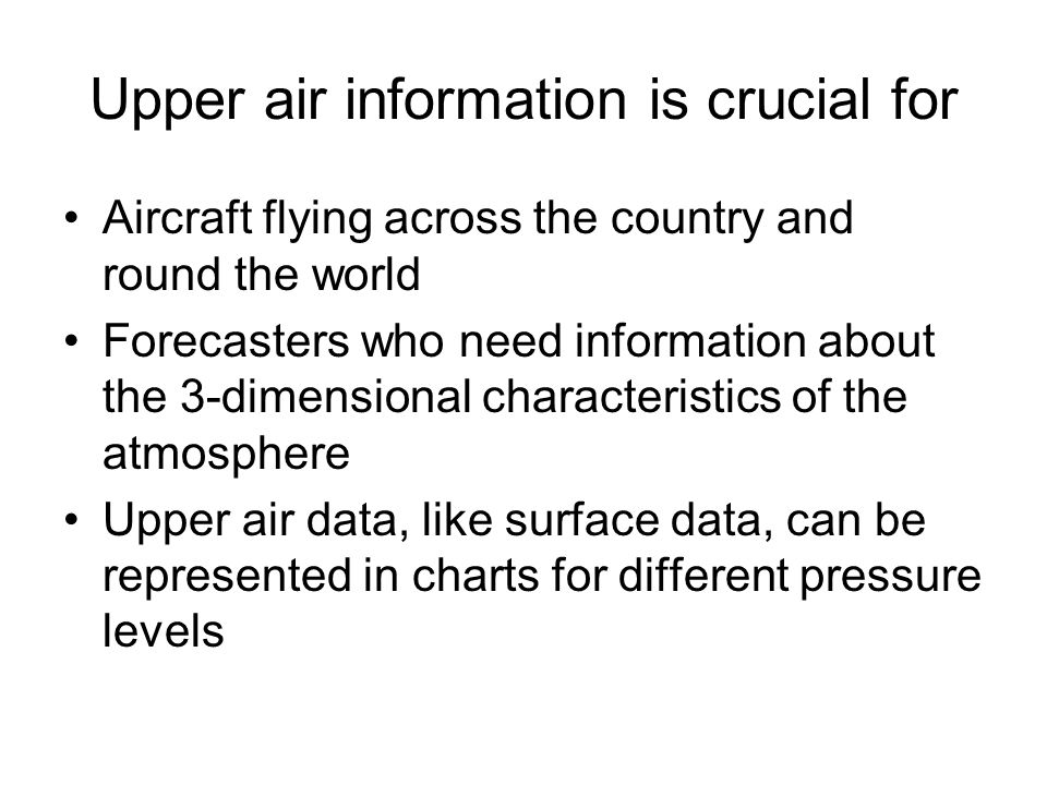 Upper air information is crucial for Aircraft flying across the country and round the world Forecasters who need information about the 3-dimensional characteristics of the atmosphere Upper air data, like surface data, can be represented in charts for different pressure levels