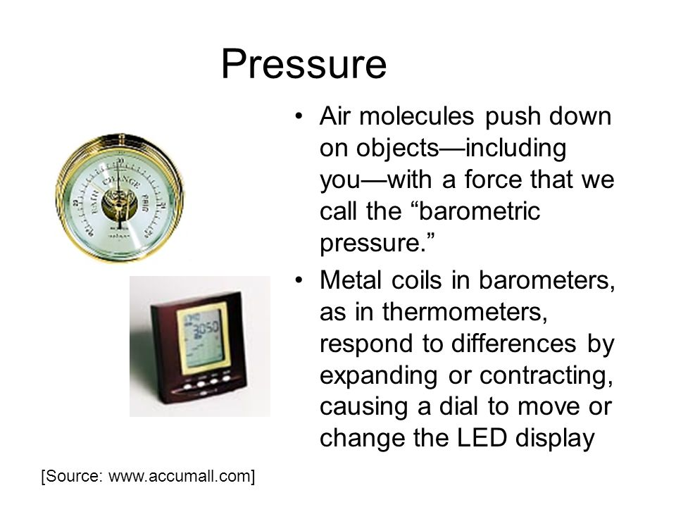 Pressure Air molecules push down on objectsincluding youwith a force that we call the barometric pressure.