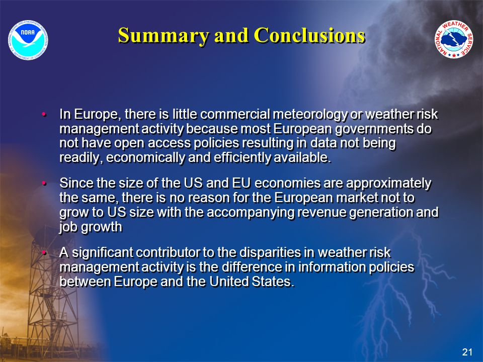 21 Summary and Conclusions In Europe, there is little commercial meteorology or weather risk management activity because most European governments do not have open access policies resulting in data not being readily, economically and efficiently available.