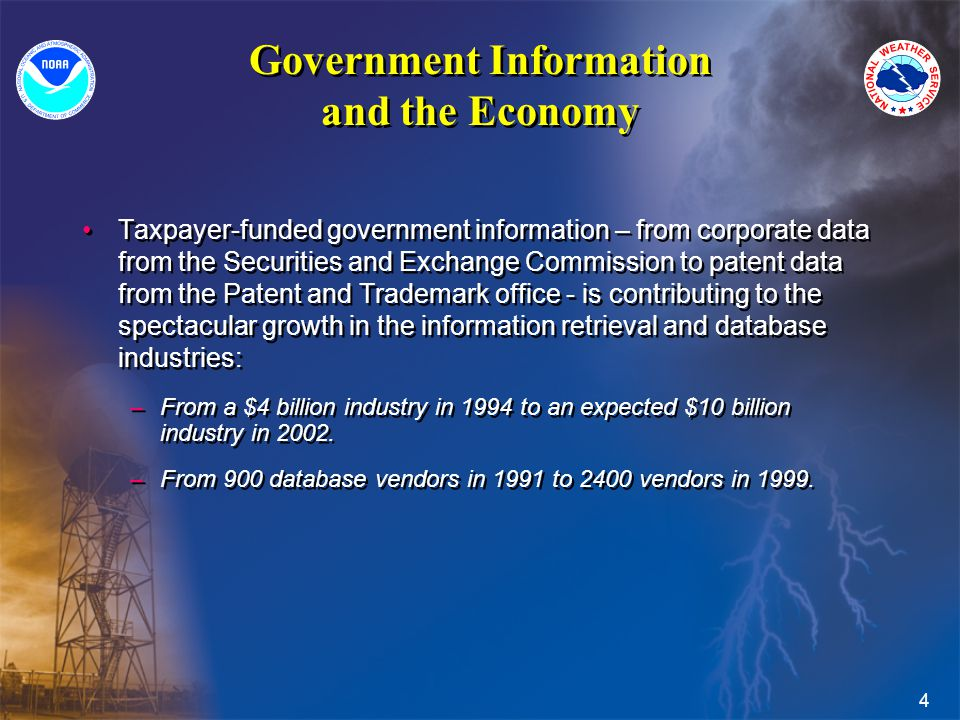4 Government Information and the Economy Taxpayer-funded government information – from corporate data from the Securities and Exchange Commission to patent data from the Patent and Trademark office - is contributing to the spectacular growth in the information retrieval and database industries: –From a $4 billion industry in 1994 to an expected $10 billion industry in 2002.