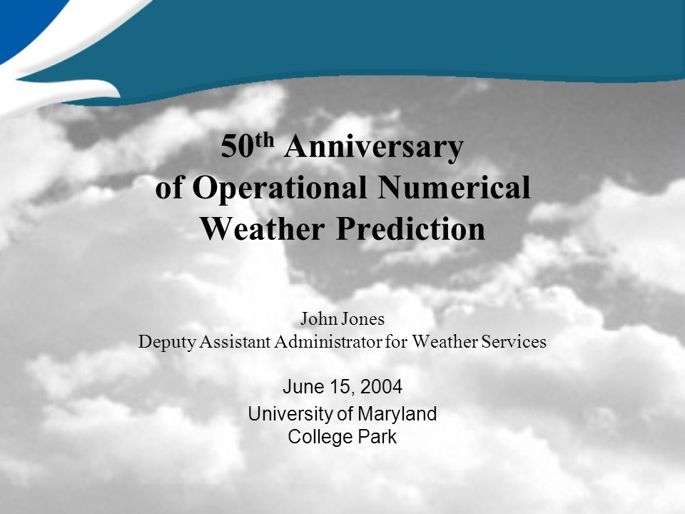 50 th Anniversary of Operational Numerical Weather Prediction John Jones Deputy Assistant Administrator for Weather Services June 15, 2004 University