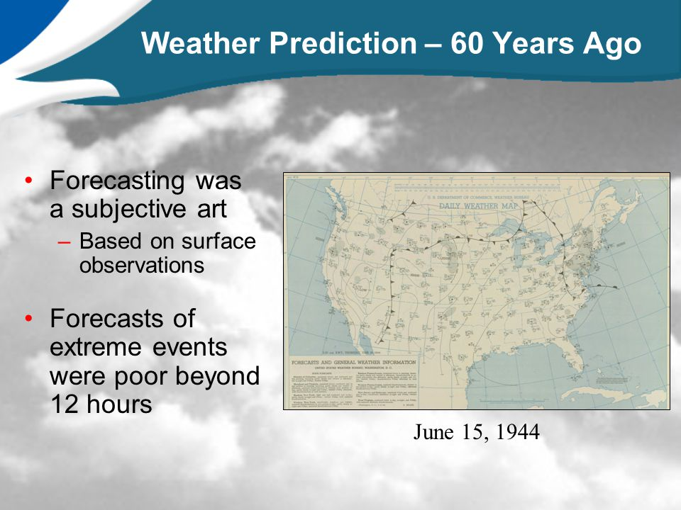 Weather Prediction – 60 Years Ago Forecasting was a subjective art –Based on surface observations Forecasts of extreme events were poor beyond 12 hour
