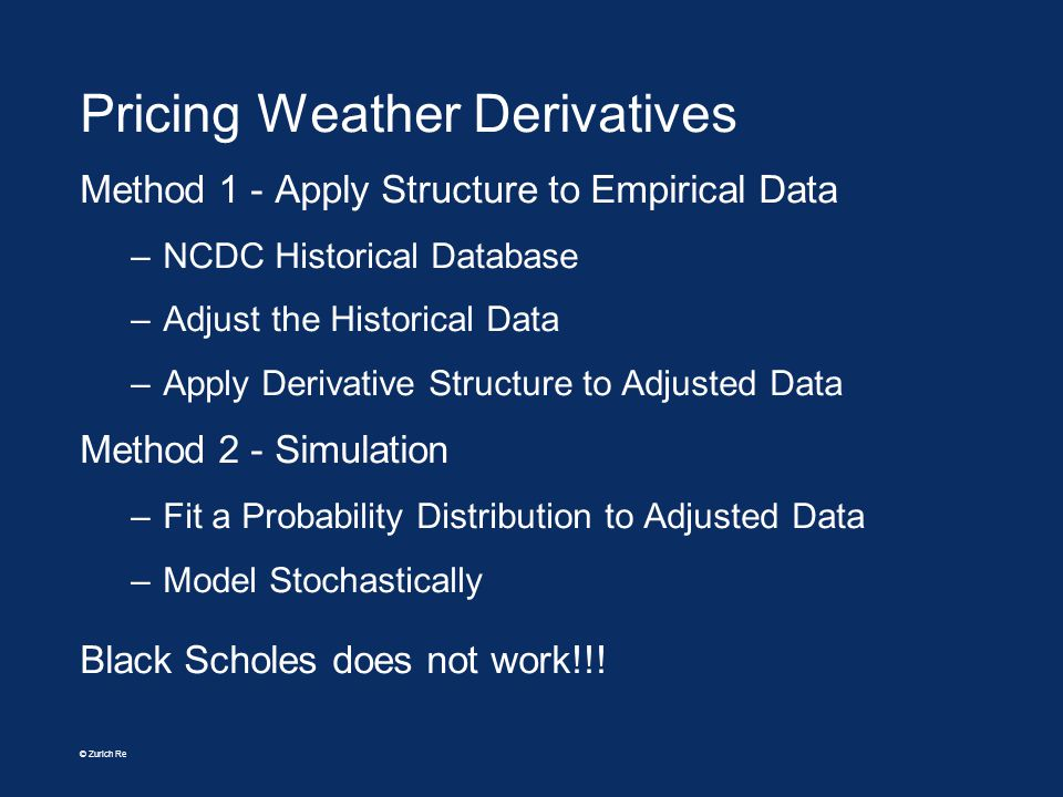© Zurich Re Pricing Weather Derivatives Method 1 - Apply Structure to Empirical Data –NCDC Historical Database –Adjust the Historical Data –Apply Deri