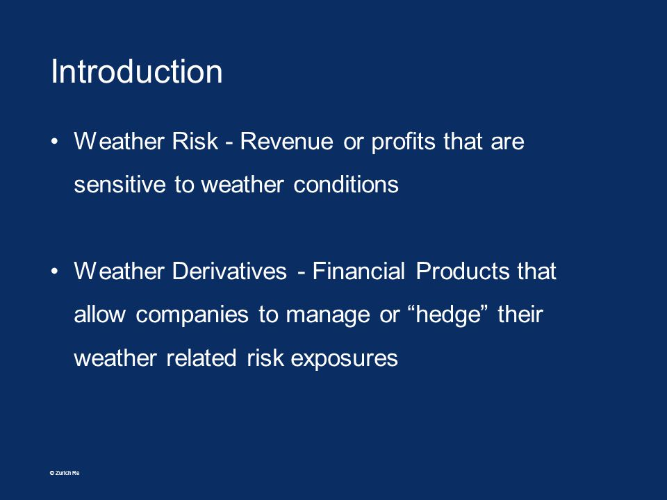 © Zurich Re Introduction Weather Risk - Revenue or profits that are sensitive to weather conditions Weather Derivatives - Financial Products that allo