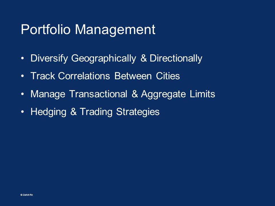 © Zurich Re Portfolio Management Diversify Geographically & Directionally Track Correlations Between Cities Manage Transactional & Aggregate Limits He