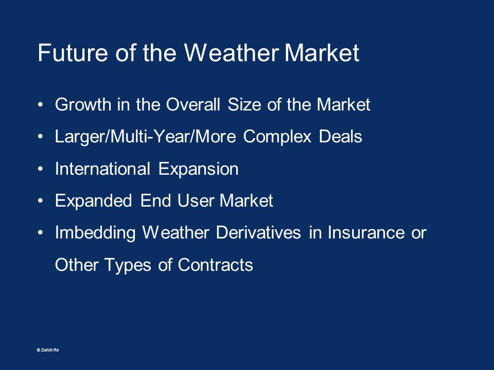 © Zurich Re Future of the Weather Market Growth in the Overall Size of the Market Larger/Multi-Year/More Complex Deals International Expansion Expande