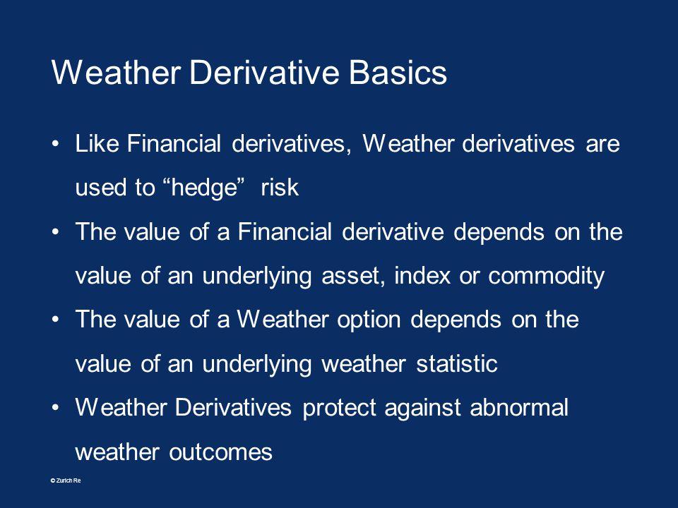 © Zurich Re Weather Derivative Basics Like Financial derivatives, Weather derivatives are used to hedge risk The value of a Financial derivative depen