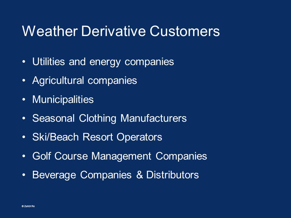 © Zurich Re Weather Derivative Customers Utilities and energy companies Agricultural companies Municipalities Seasonal Clothing Manufacturers Ski/Beac