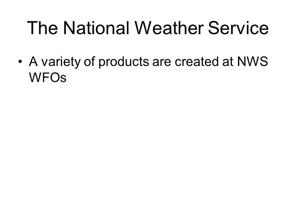 The National Weather Service A variety of products are created at NWS WFOs
