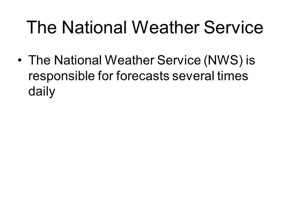 The National Weather Service The National Weather Service (NWS) is responsible for forecasts several times daily