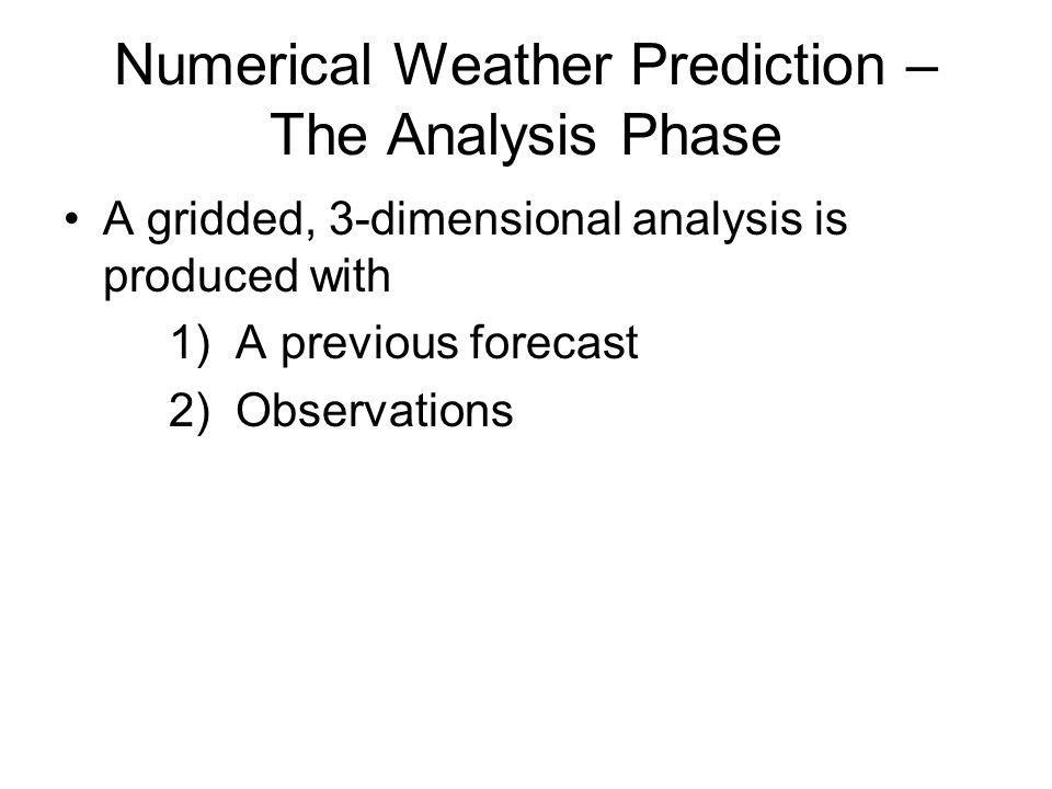 Numerical Weather Prediction – The Analysis Phase A gridded, 3-dimensional analysis is produced with 1) A previous forecast 2) Observations