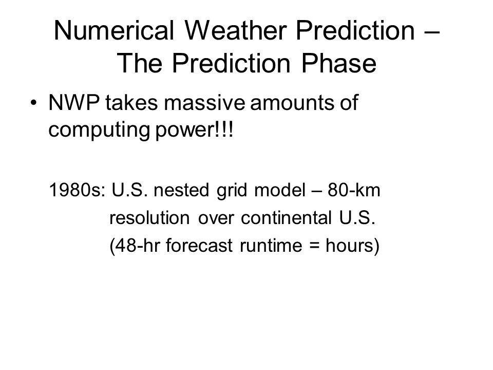 Numerical Weather Prediction – The Prediction Phase NWP takes massive amounts of computing power!!! 1980s: U.S. nested grid model – 80-km resolution o