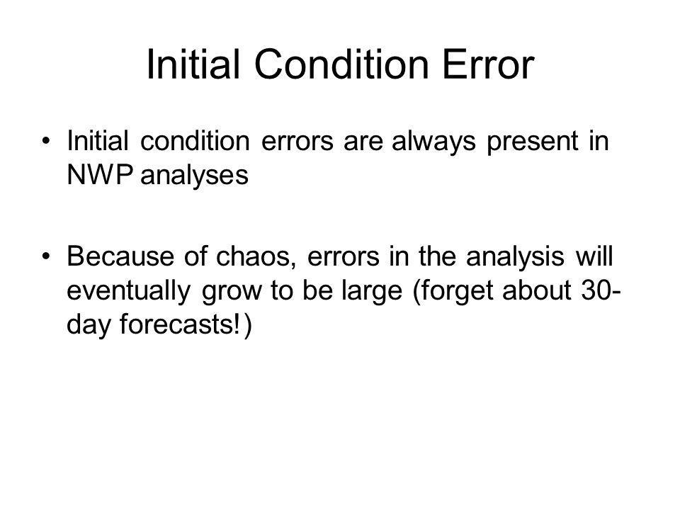 Initial Condition Error Initial condition errors are always present in NWP analyses Because of chaos, errors in the analysis will eventually grow to b