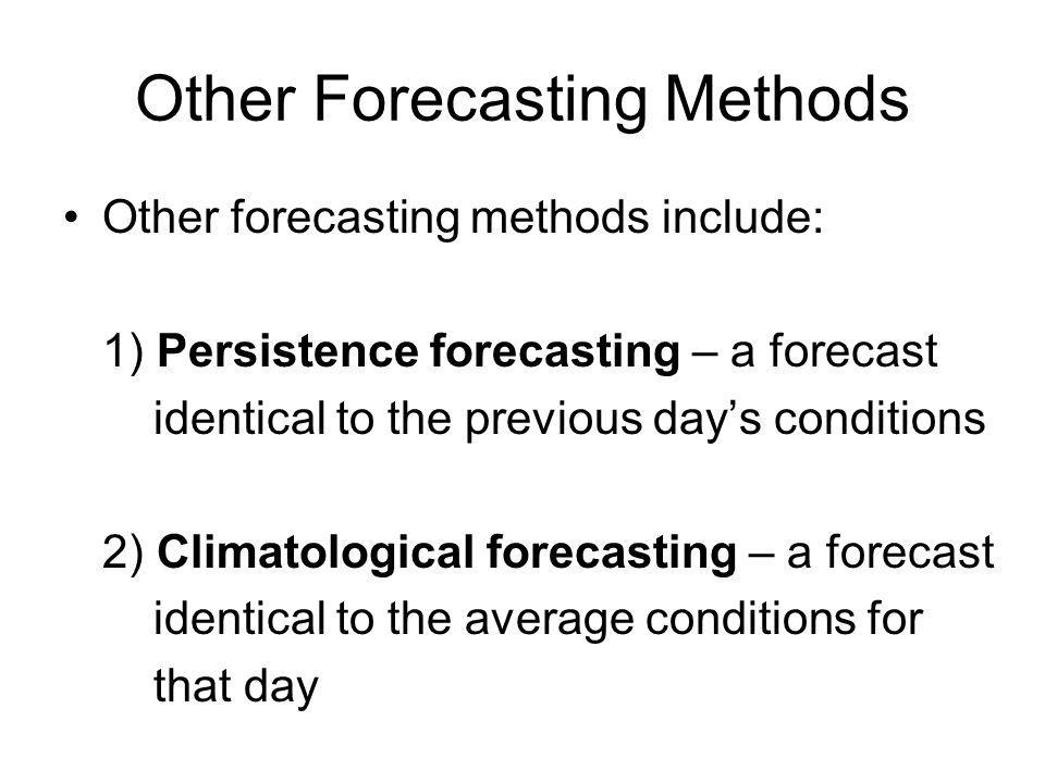 Other Forecasting Methods Other forecasting methods include: 1) Persistence forecasting – a forecast identical to the previous days conditions 2) Clim