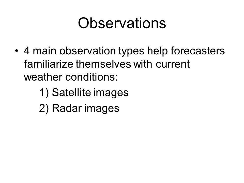 Observations 4 main observation types help forecasters familiarize themselves with current weather conditions: 1) Satellite images 2) Radar images