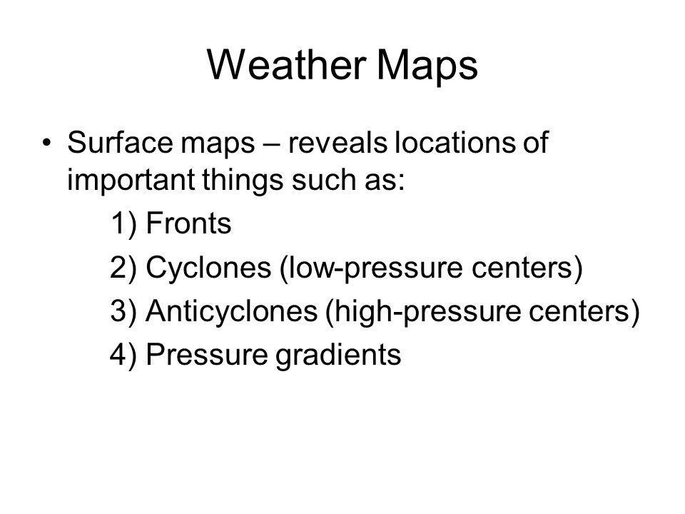Weather Maps Surface maps – reveals locations of important things such as: 1) Fronts 2) Cyclones (low-pressure centers) 3) Anticyclones (high-pressure