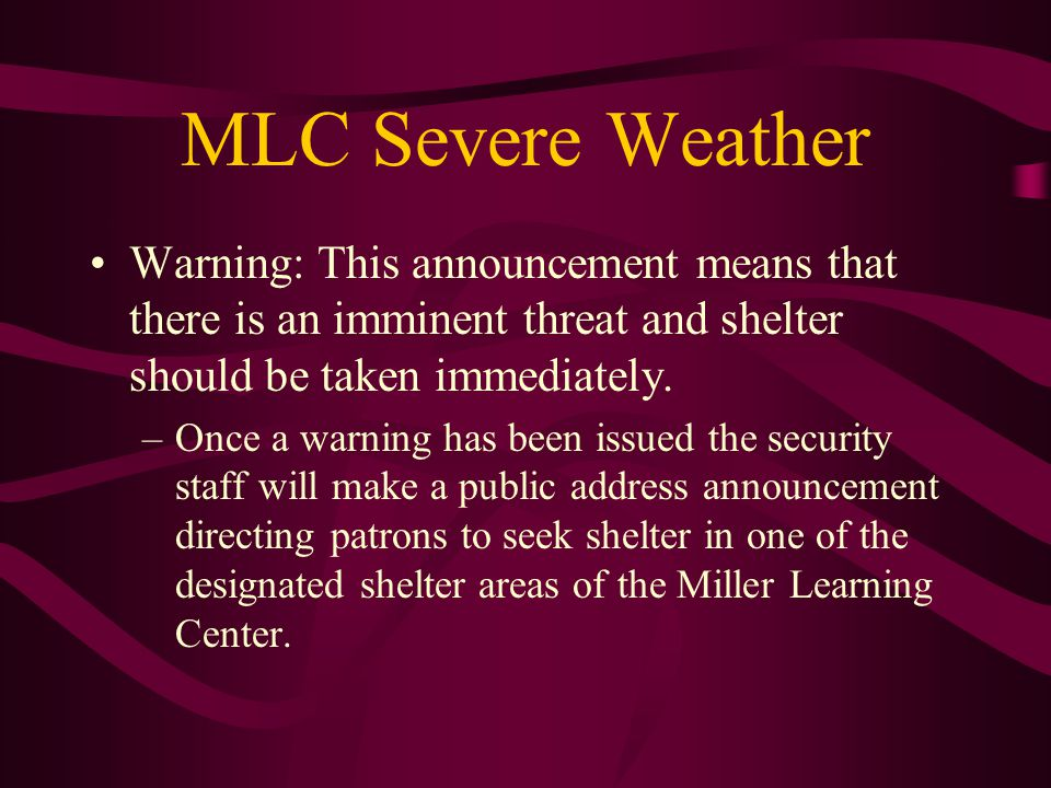 MLC Severe Weather Warning: This announcement means that there is an imminent threat and shelter should be taken immediately. –Once a warning has been