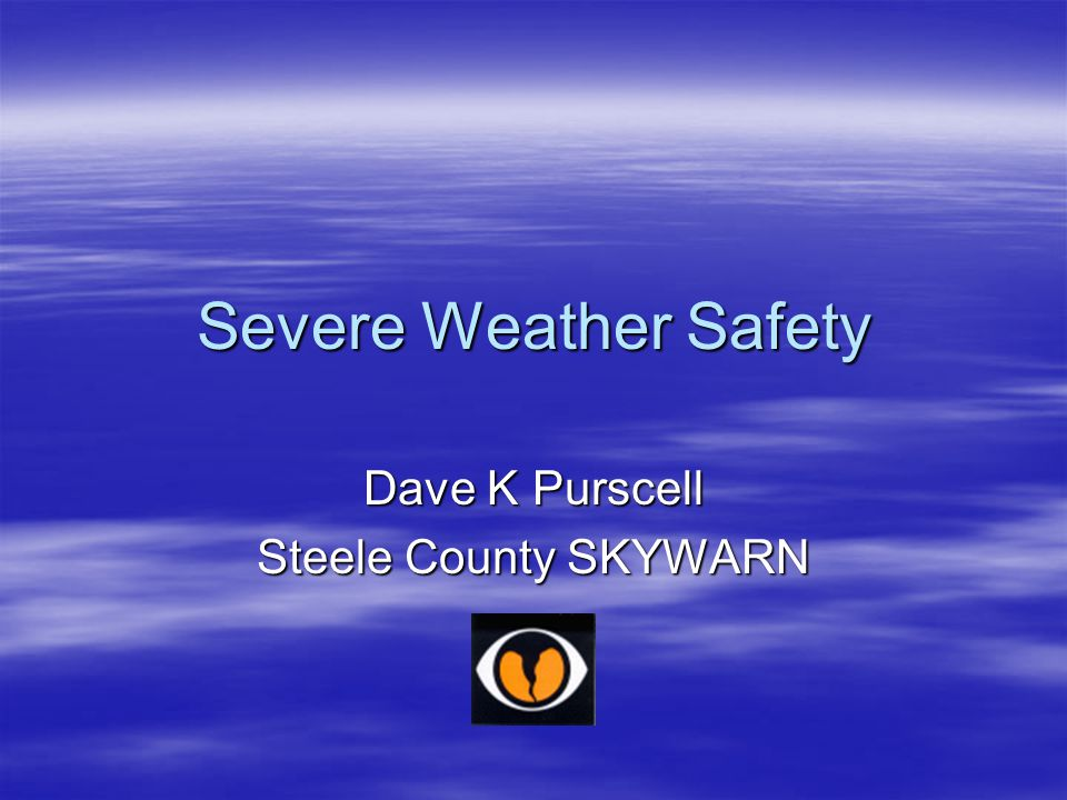 Severe Weather Safety Dave K Purscell Steele County SKYWARN