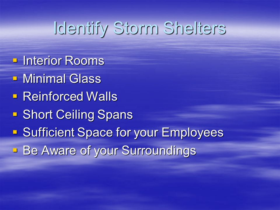 Identify Storm Shelters Interior Rooms Interior Rooms Minimal Glass Minimal Glass Reinforced Walls Reinforced Walls Short Ceiling Spans Short Ceiling Spans Sufficient Space for your Employees Sufficient Space for your Employees Be Aware of your Surroundings Be Aware of your Surroundings