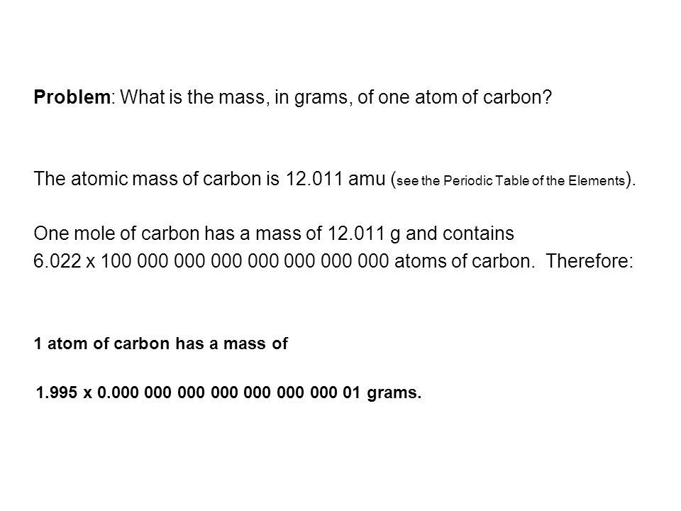 Problem: What is the mass, in grams, of one atom of carbon? The atomic mass of carbon is 12.011 amu ( see the Periodic Table of the Elements ). One mo