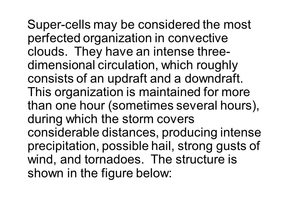 Super-cells may be considered the most perfected organization in convective clouds. They have an intense three- dimensional circulation, which roughly
