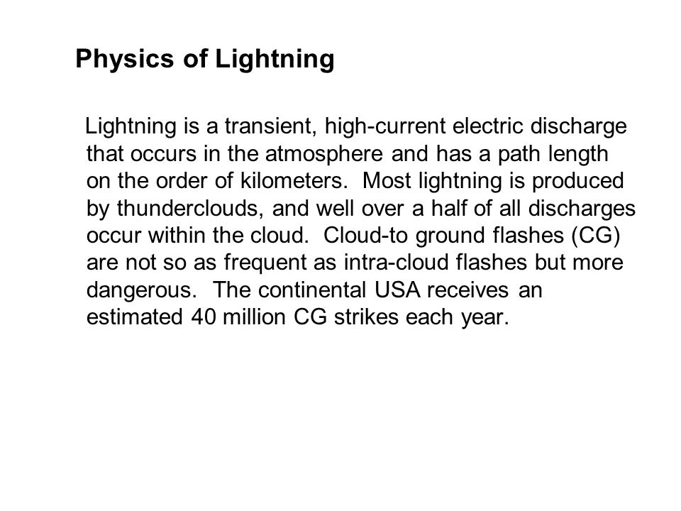 Physics of Lightning Lightning is a transient, high-current electric discharge that occurs in the atmosphere and has a path length on the order of kil