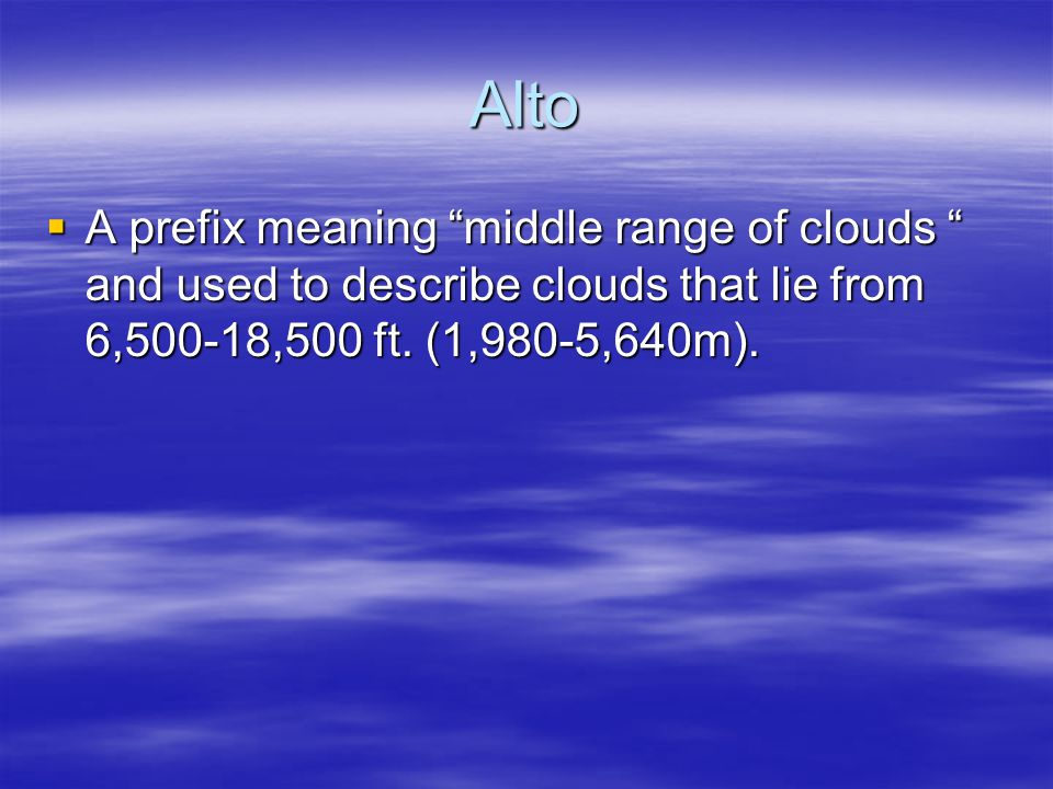 Alto A prefix meaning middle range of clouds and used to describe clouds that lie from 6,500-18,500 ft. (1,980-5,640m). A prefix meaning middle range