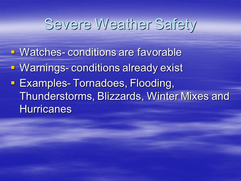 Severe Weather Safety Watches- conditions are favorable Warnings- conditions already exist Examples- Tornadoes, Flooding, Thunderstorms, Blizzards, Winter Mixes and Hurricanes