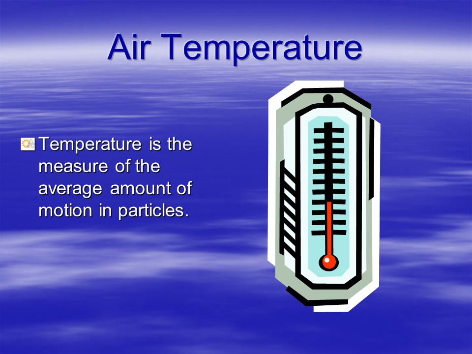 Temperature is the measure of the average amount of motion in particles.