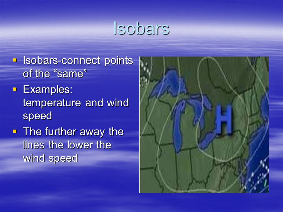 Isobars Isobars-connect points of the same Isobars-connect points of the same Examples: temperature and wind speed Examples: temperature and wind spee