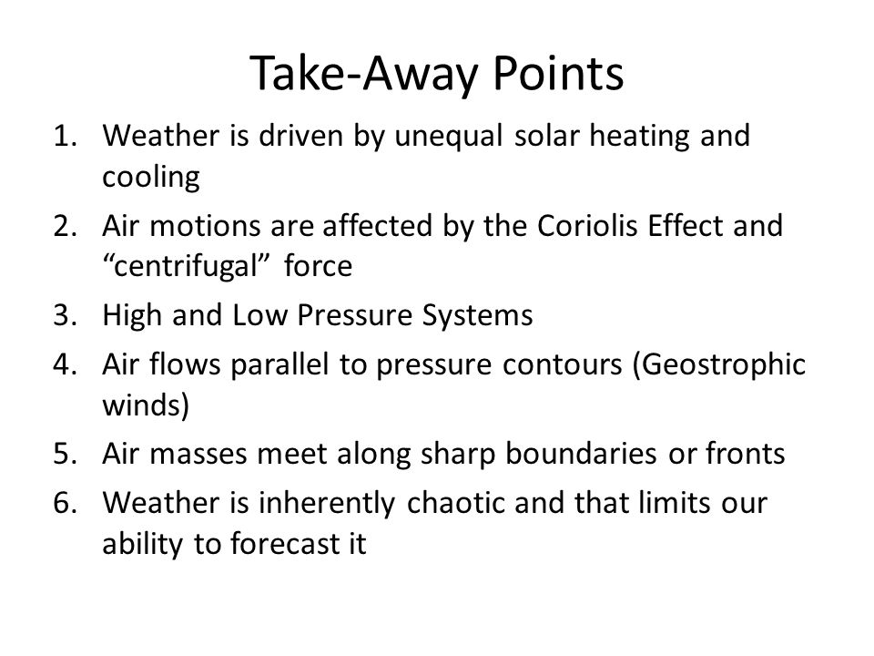 Take-Away Points 1.Weather is driven by unequal solar heating and cooling 2.Air motions are affected by the Coriolis Effect and centrifugal force 3.Hi