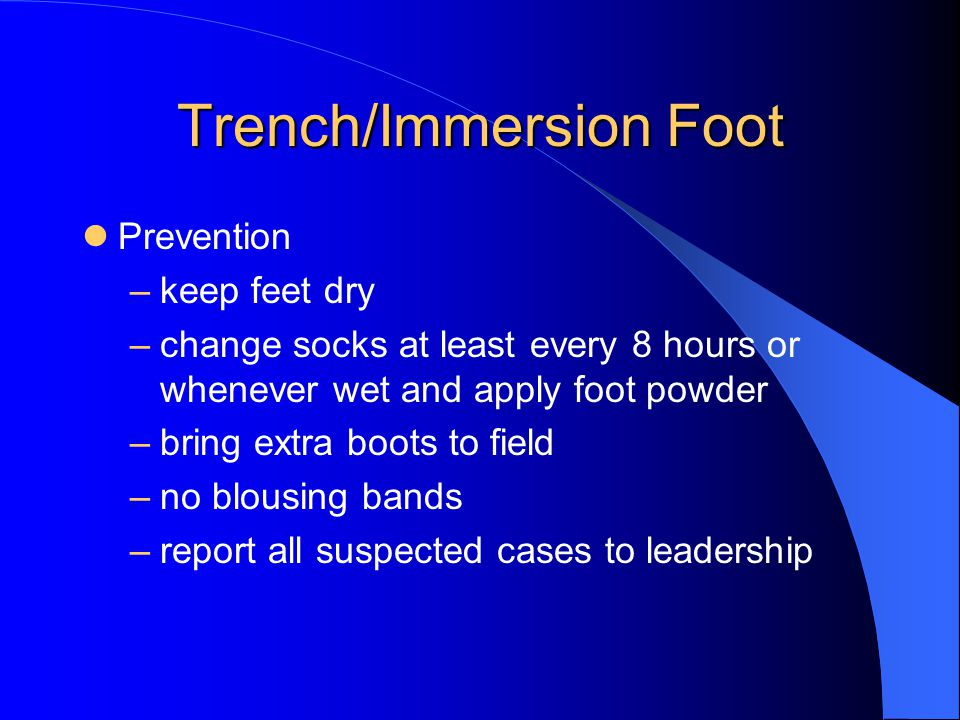 Trench/Immersion Foot Prevention –keep feet dry –change socks at least every 8 hours or whenever wet and apply foot powder –bring extra boots to field