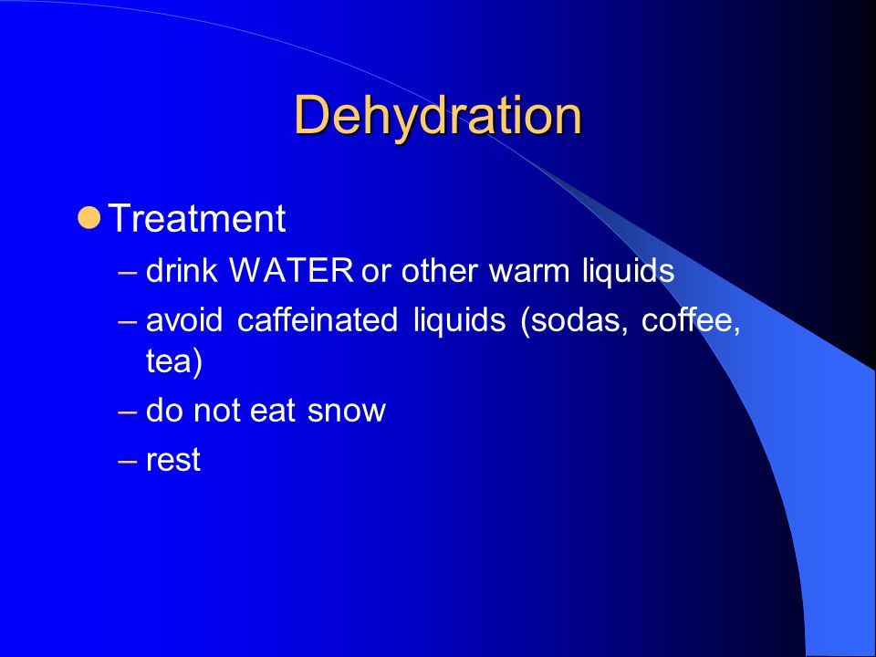 Dehydration Treatment –drink WATER or other warm liquids –avoid caffeinated liquids (sodas, coffee, tea) –do not eat snow –rest