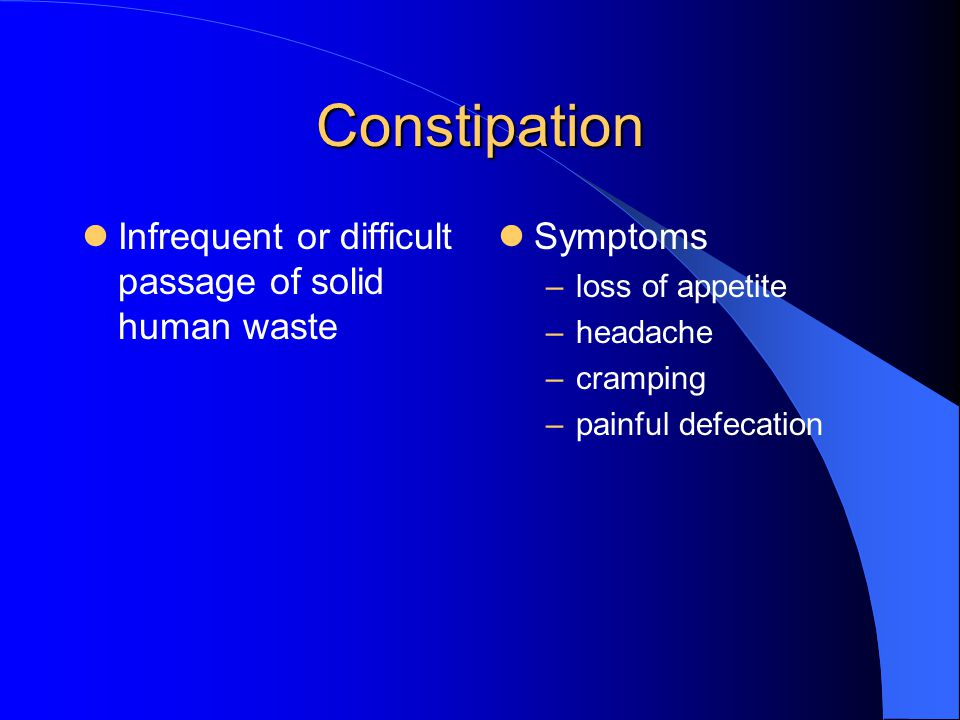 Constipation Infrequent or difficult passage of solid human waste Symptoms –loss of appetite –headache –cramping –painful defecation