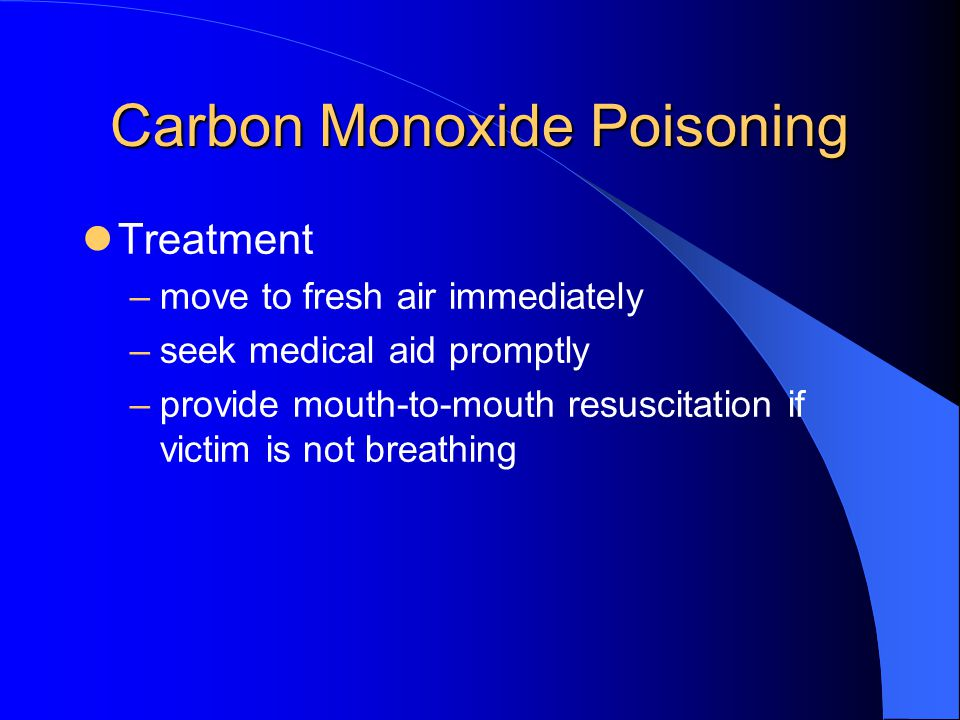 Carbon Monoxide Poisoning Treatment –move to fresh air immediately –seek medical aid promptly –provide mouth-to-mouth resuscitation if victim is not b