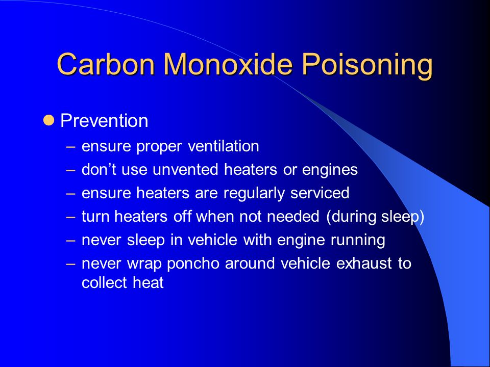 Carbon Monoxide Poisoning Prevention –ensure proper ventilation –dont use unvented heaters or engines –ensure heaters are regularly serviced –turn hea