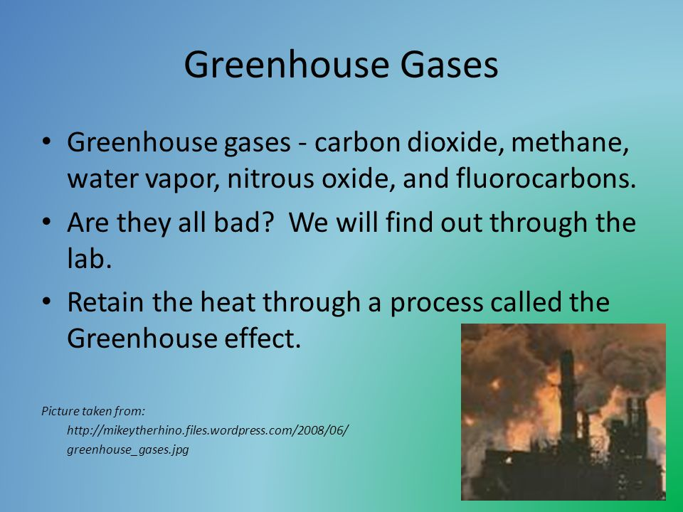Greenhouse Gases Greenhouse gases - carbon dioxide, methane, water vapor, nitrous oxide, and fluorocarbons.