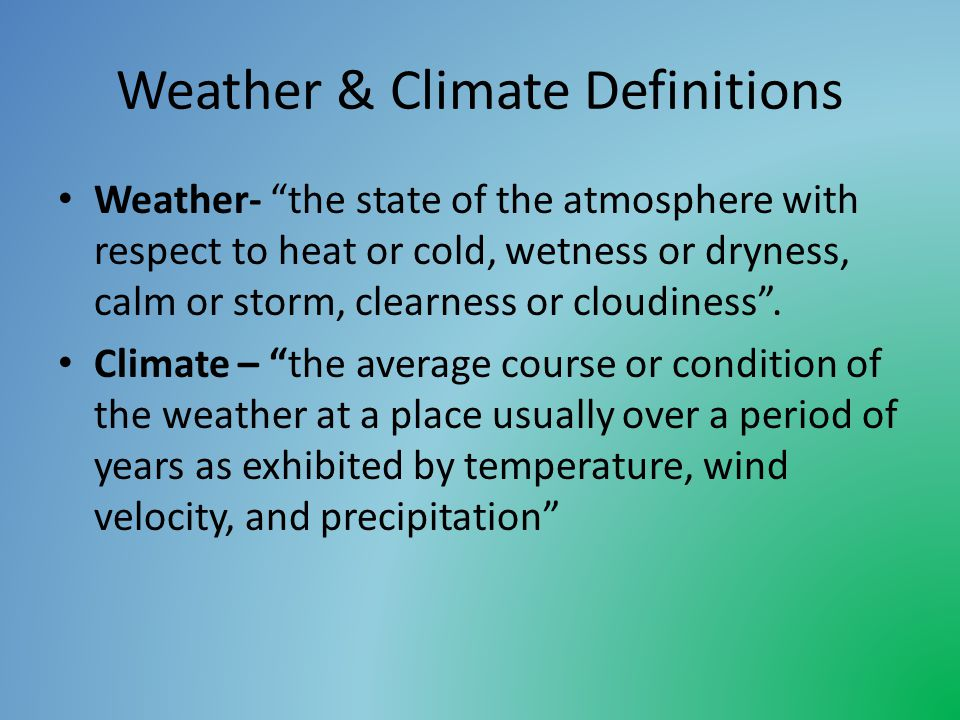 Weather & Climate Definitions Weather- the state of the atmosphere with respect to heat or cold, wetness or dryness, calm or storm, clearness or cloudiness.