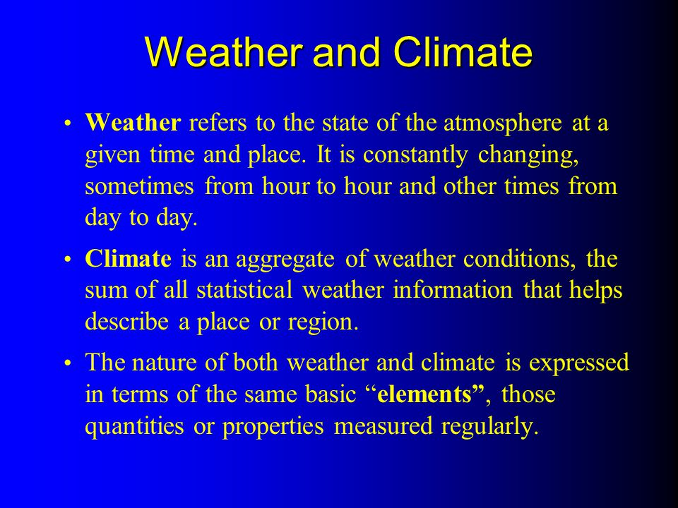 Weather and Climate Weather refers to the state of the atmosphere at a given time and place. It is constantly changing, sometimes from hour to hour an