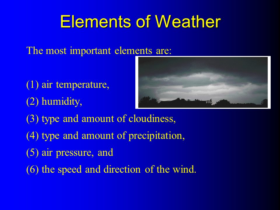 Elements of Weather The most important elements are: (1) air temperature, (2) humidity, (3) type and amount of cloudiness, (4) type and amount of prec