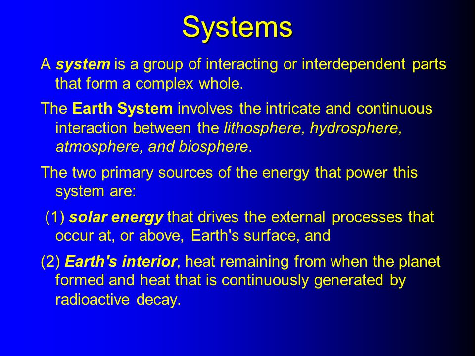 Systems A system is a group of interacting or interdependent parts that form a complex whole. The Earth System involves the intricate and continuous i