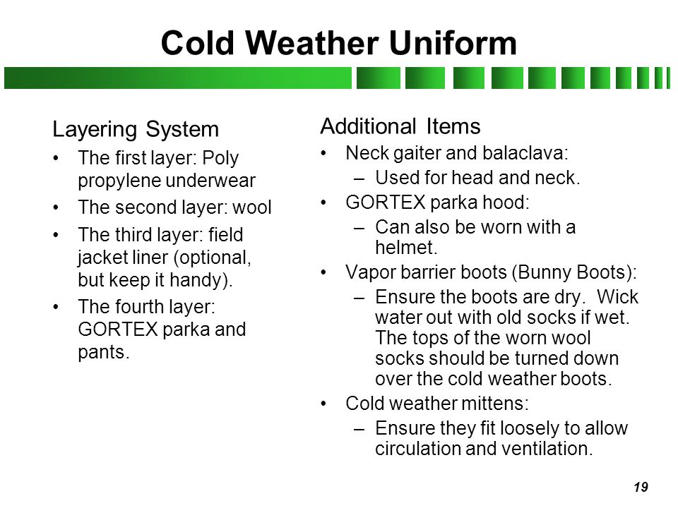 19 Cold Weather Uniform Layering System The first layer: Poly propylene underwear The second layer: wool The third layer: field jacket liner (optional