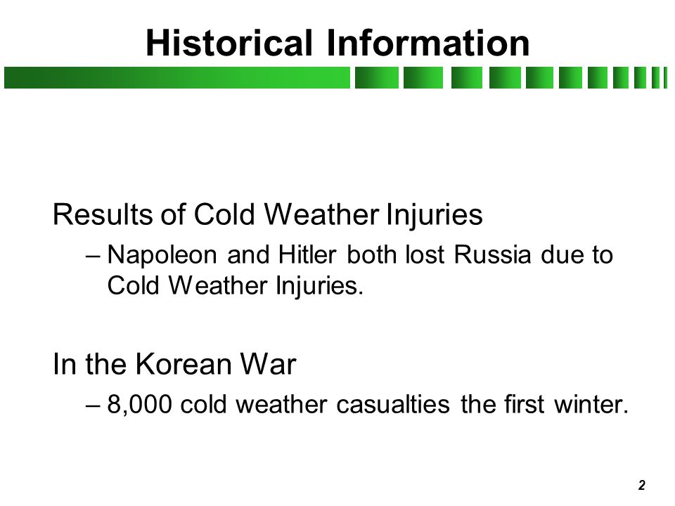 2 Historical Information Results of Cold Weather Injuries –Napoleon and Hitler both lost Russia due to Cold Weather Injuries. In the Korean War –8,000