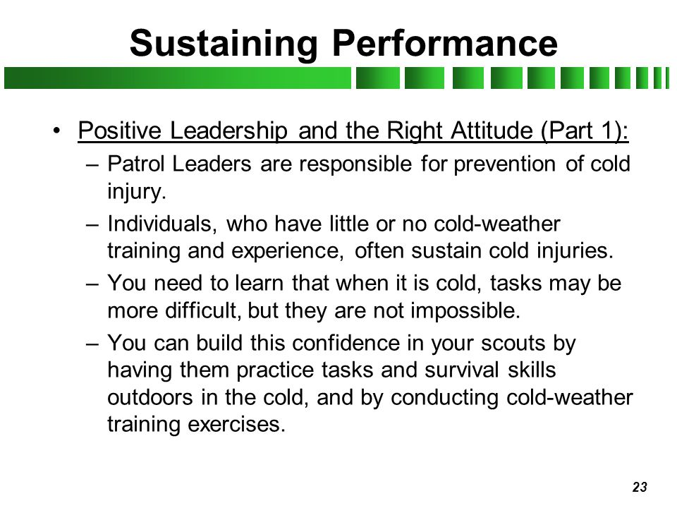 23 Sustaining Performance Positive Leadership and the Right Attitude (Part 1): –Patrol Leaders are responsible for prevention of cold injury. –Individ