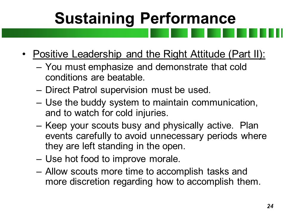 24 Sustaining Performance Positive Leadership and the Right Attitude (Part II): –You must emphasize and demonstrate that cold conditions are beatable.