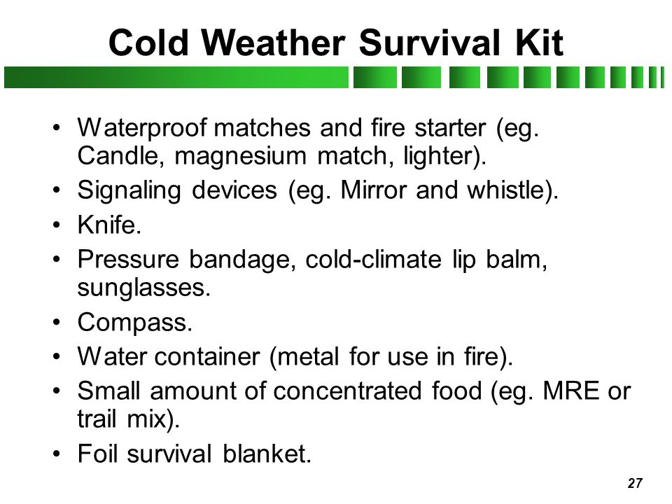 27 Cold Weather Survival Kit Waterproof matches and fire starter (eg. Candle, magnesium match, lighter). Signaling devices (eg. Mirror and whistle). K